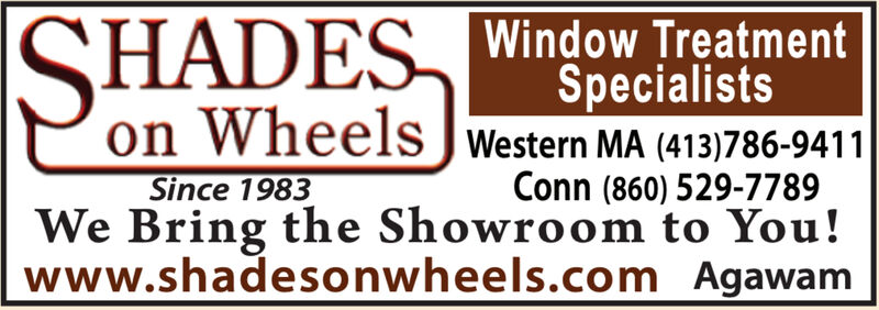 SHADES Window TreatmentSpecialistson Wheels J Western MA (413)786-9411Conn (860) 529-7789We Bring the Showroom to You!www.shadesonwheels.com AgawamSince 1983 SHADES Window Treatment Specialists on Wheels J Western MA (413)786-9411 Conn (860) 529-7789 We Bring the Showroom to You! www.shadesonwheels.com Agawam Since 1983