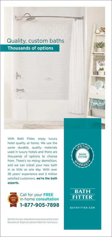 Quality, custom bathsThousands of optionsWith Bath Fitter, enjoy luxuryhotel quality at home. We use theINOsame durable, quality materialsused in luxury hotels and there arethousands of options to choosefrom. There's no messy demolition,BATHFITTERPARRAKTand we can install your new bathin as little as one day. With over35 years experience and 2 millionsatisfied customers, we're the bathexpertsBATHCall for your FREEin-home consultation1-877-905-7898FITTERewmss209BATHFITTER.COMBath Fitter Franchise. Independently owned and operated by UnicornRestoration Ld Registered trademark of Bath Fitter Franchising n Quality, custom baths Thousands of options With Bath Fitter, enjoy luxury hotel quality at home. We use the INO same durable, quality materials used in luxury hotels and there are thousands of options to choose from. There's no messy demolition, BATH FITTER PARRAKT and we can install your new bath in as little as one day. With over 35 years experience and 2 million satisfied customers, we're the bath experts BATH Call for your FREE in-home consultation 1-877-905-7898 FITTER ewmss 209 BATHFITTER.COM Bath Fitter Franchise. Independently owned and operated by Unicorn Restoration Ld Registered trademark of Bath Fitter Franchising n