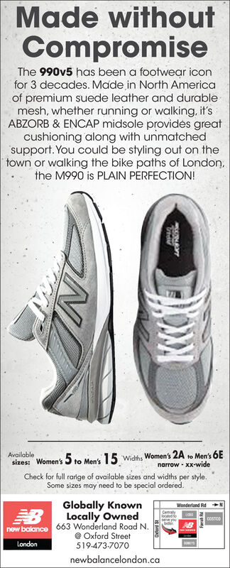 Made withoutCompromiseThe 990v5 has been a footwear iconfor 3 decades. Made in North Americaof premium suede leather and durablemesh, whether running or walking, it'sABZORB & ENCAP midsole provids greatcushioning along with unmatchedsupport. You could be styling out on thetown or walking the bike paths of London,the M990 is PLAIN PERFECTION!Availableto Men's 15 widths Women's 2A to Men's 6Esizes: Women'snarrow - XX-wideCheck for full rarige of available sizes and widths per style.Some sizes may need to be special ordered.Globally KnownLocally OwnedWonderland RdLOOlocted foteve youbederCOSTOOnow balance 663 Wonderland Road N.@ Oxford Street519-473-7070LondonDONEYSnewbalancelondon.ca Made without Compromise The 990v5 has been a footwear icon for 3 decades. Made in North America of premium suede leather and durable mesh, whether running or walking, it's ABZORB & ENCAP midsole provids great cushioning along with unmatched support. You could be styling out on the town or walking the bike paths of London, the M990 is PLAIN PERFECTION! Available to Men's 15 widths Women's 2A to Men's 6E sizes: Women's narrow - XX-wide Check for full rarige of available sizes and widths per style. Some sizes may need to be special ordered. Globally Known Locally Owned Wonderland Rd LOO locted fo teve you beder COSTOO now balance 663 Wonderland Road N. @ Oxford Street 519-473-7070 London DONEYS newbalancelondon.ca