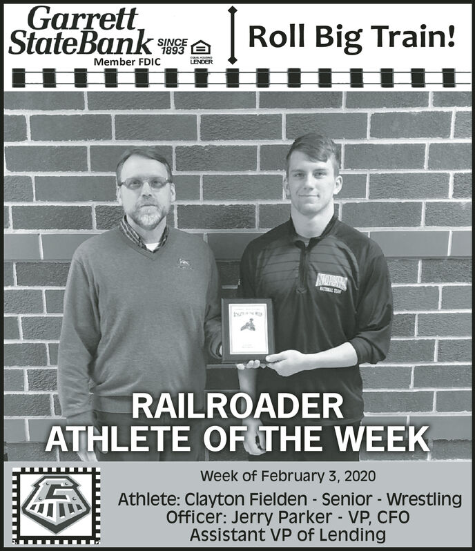 Garrett,StateBank ARoll Big Train!SINCELENDERMember FDICINOPAKMOTRC TOAYInuRAILROADERATHLETE OF THE WEEKWeek of February 3, 2020Athlete: Clayton Fielden - Senior - WrestlingOfficer: Jerry Parker - VP, CFOAssistant VP of Lending Garrett, StateBank A Roll Big Train! SINCE LENDER Member FDIC INOPAK MOTRC TOAY Inu RAILROADER ATHLETE OF THE WEEK Week of February 3, 2020 Athlete: Clayton Fielden - Senior - Wrestling Officer: Jerry Parker - VP, CFO Assistant VP of Lending