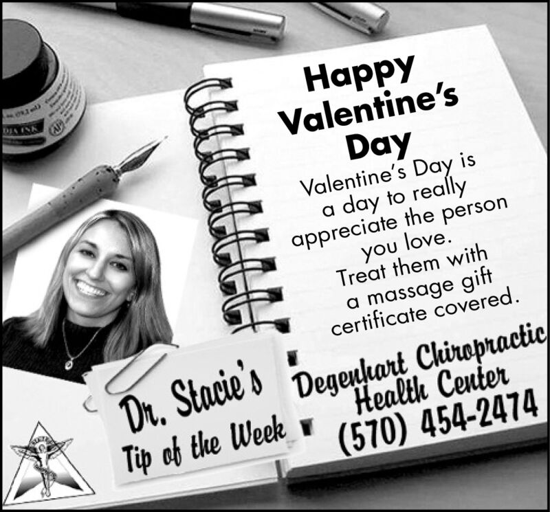 DIA INKHappyValentine's(APDayValentine's Day isa day to reallyappreciate the personyou love.Treat them witha massage giftcertificate covered.Dr, Stacie'sTip of the WeekDegeuhart ChiropracticHealth Center(570) 454-2474 DIA INK Happy Valentine's (AP Day Valentine's Day is a day to really appreciate the person you love. Treat them with a massage gift certificate covered. Dr, Stacie's Tip of the Week Degeuhart Chiropractic Health Center (570) 454-2474
