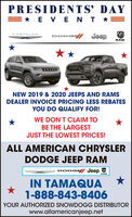 PRESIDENTS' DAY=* E VENT *=DODG JeepCHRYSLERRAMNEW 2019 & 2020 JEEPS AND RAMSDEALER INVOICE PRICING LESS REBATESYOU DO QUALIFY FOR!WE DON'T CLAIM TOBE THE LARGESTJUST THE LOWEST PRICES!ALL AMERICAN CHRYSLERDODGE JEEP RAMCHRYSLERDODGE JeepIN TAMAQUA1-888-843-8406YOUR AUTHORIZED SNOWDOGG DISTRIBUTORwww.allamericanjeep.net PRESIDENTS' DAY =* E VENT *= DODG Jeep CHRYSLER RAM NEW 2019 & 2020 JEEPS AND RAMS DEALER INVOICE PRICING LESS REBATES YOU DO QUALIFY FOR! WE DON'T CLAIM TO BE THE LARGEST JUST THE LOWEST PRICES! ALL AMERICAN CHRYSLER DODGE JEEP RAM CHRYSLER DODGE Jeep IN TAMAQUA 1-888-843-8406 YOUR AUTHORIZED SNOWDOGG DISTRIBUTOR www.allamericanjeep.net