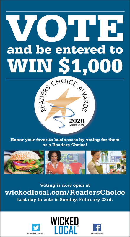VOTEand be entered toWIN $1,000CHOICE2020WICKED LOCALHonor your favorite businesses by voting for themas a Readers Choice!Voting is now open atwickedlocal.com/ReadersChoiceLast day to vote is Sunday, February 23rd.WICKEDLOCALwikedlereswided Lecal FeveritesAWARDSREADERS VOTE and be entered to WIN $1,000 CHOICE 2020 WICKED LOCAL Honor your favorite businesses by voting for them as a Readers Choice! Voting is now open at wickedlocal.com/ReadersChoice Last day to vote is Sunday, February 23rd. WICKED LOCAL wikedleres wided Lecal Feverites AWARDS READERS