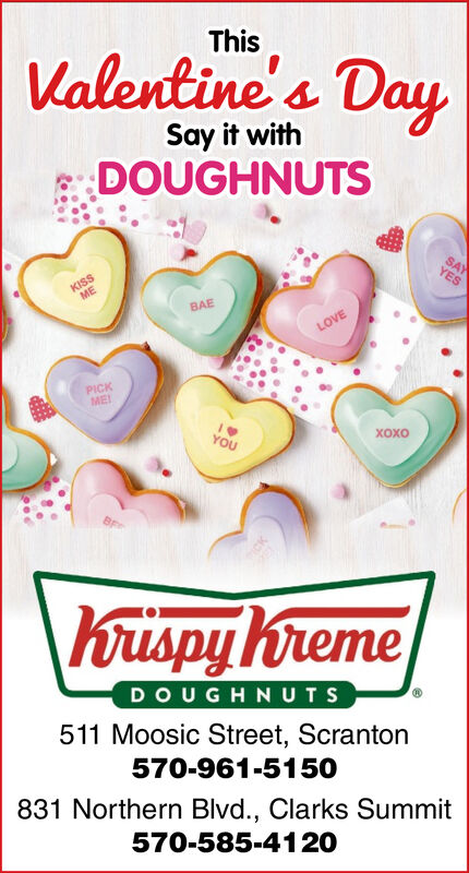 ThisValentine's DaySay it withDOUGHNUTSSAYYESKISSMEBAELOVEPICKMEIYOU\Krispy hremeDOUGHNUTS511 Moosic Street, Scranton570-961-5150831 Northern Blvd., Clarks Summit570-585-4120 This Valentine's Day Say it with DOUGHNUTS SAY YES KISS ME BAE LOVE PICK MEI YOU  \Krispy hreme DOUGHNUTS 511 Moosic Street, Scranton 570-961-5150 831 Northern Blvd., Clarks Summit 570-585-4120