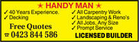 HANDY MAN40 Years Experience.DeckingAll Carpentry WorkLandscaping & Reno'sAll Jobs, Any SizePrompt ServiceLICENSED BUILDERFree Quotes0423 844 586 HANDY MAN 40 Years Experience. Decking All Carpentry Work Landscaping & Reno's All Jobs, Any Size Prompt Service LICENSED BUILDER Free Quotes 0423 844 586