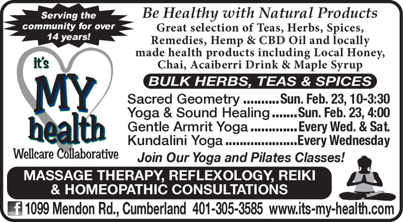 Be Healthy with Natural ProductsGreat selection of Teas, Herbs, Spices,Remedies, Hemp & CBD Oil and locallymade health products including Local Honey,Chai, Acaiberri Drink & Maple SyrupBULK HERBS, TEAS & SPICESSacred Geometry . Sun. Feb. 23, 10-3:30Yoga & Sound Healing.Sun. Feb. 23, 4:00Gentle Armrit Yoga..Every Wed. & Sat.Kundalini Yoga.Join Our Yoga and Pilates Classes!Serving thecommunity for over14 years!it'sMYhealth....Every WednesdayWellcare CollaborativeMASSAGE THERAPY, REFLEXOLOGY, REIKI& HOMEOPATHIC CONSULTATIONSf 1099 Mendon Rd., Cumberland 401-305-3585 www.its-my-health.com Be Healthy with Natural Products Great selection of Teas, Herbs, Spices, Remedies, Hemp & CBD Oil and locally made health products including Local Honey, Chai, Acaiberri Drink & Maple Syrup BULK HERBS, TEAS & SPICES Sacred Geometry . Sun. Feb. 23, 10-3:30 Yoga & Sound Healing.Sun. Feb. 23, 4:00 Gentle Armrit Yoga..Every Wed. & Sat. Kundalini Yoga. Join Our Yoga and Pilates Classes! Serving the community for over 14 years! it's MY health ....Every Wednesday Wellcare Collaborative MASSAGE THERAPY, REFLEXOLOGY, REIKI & HOMEOPATHIC CONSULTATIONS f 1099 Mendon Rd., Cumberland 401-305-3585 www.its-my-health.com