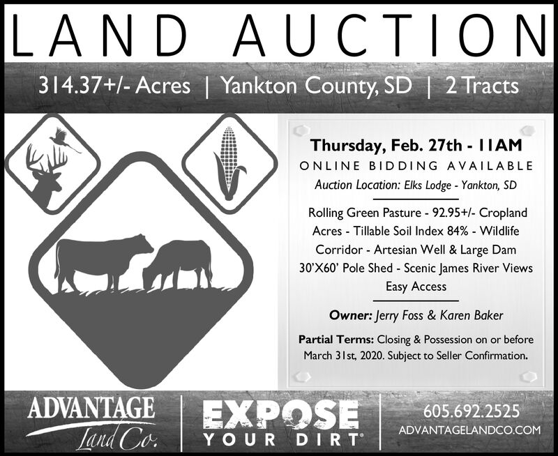 LAND AUCTION314.37+/- Acres | Yankton County, SD | 2 TractsThursday, Feb. 27thIIAMONLINE BIDDING AVAILABLEAuction Location: Elks Lodge - Yankton, SDRolling Green Pasture - 92.95+/- CroplandAcres - Tillable Soil Index 84% - WildlifeCorridor - Artesian Well & Large Dam30'X60' Pole Shed - Scenic James River ViewsEasy AccessOwner: Jerry Foss & Karen BakerPartial Terms: Closing & Possession on or beforeMarch 31st, 2020. Subject to Seller Confirmation.ADVANTAGEEXPOSE605.692.2525Land Co.ADVANTAGELANDCO.COMYOUR DIRT LAND AUCTION 314.37+/- Acres | Yankton County, SD | 2 Tracts Thursday, Feb. 27th IIAM ONLINE BIDDING AVAILABLE Auction Location: Elks Lodge - Yankton, SD Rolling Green Pasture - 92.95+/- Cropland Acres - Tillable Soil Index 84% - Wildlife Corridor - Artesian Well & Large Dam 30'X60' Pole Shed - Scenic James River Views Easy Access Owner: Jerry Foss & Karen Baker Partial Terms: Closing & Possession on or before March 31st, 2020. Subject to Seller Confirmation. ADVANTAGE EXPOSE 605.692.2525 Land Co. ADVANTAGELANDCO.COM YOUR DIRT