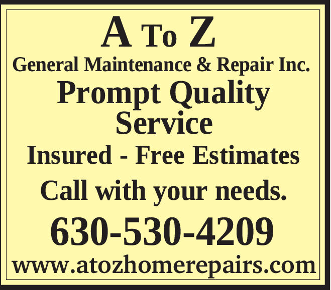 General Maintenance & Repair Inc.Prompt QualityServiceInsured - Free EstimatesCall with your needs.630-530-4209www.atozhomerepairs.com   General Maintenance & Repair Inc. Prompt Quality Service Insured - Free Estimates Call with your needs. 630-530-4209 www.atozhomerepairs.com