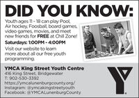 DID YOU KNOW:Youth ages 11- 18 can play Pool,Air hockey, Foosball, board games,video games, movies, and meetnew friends for FREE at Chill Zone!Saturdays: 1:OOPM - 4:00PMVisit our website to learnmore about all our free youthprogramming.YMCA King Street Youth Centre416 King Street, BridgewaterT: 902-530-3392https://ymcalunenburgcounty.org/Instagram: @ymcakingstreetyouthFacebook: @YMCALunenburgCounty DID YOU KNOW: Youth ages 11- 18 can play Pool, Air hockey, Foosball, board games, video games, movies, and meet new friends for FREE at Chill Zone! Saturdays: 1:OOPM - 4:00PM Visit our website to learn more about all our free youth programming. YMCA King Street Youth Centre 416 King Street, Bridgewater T: 902-530-3392 https://ymcalunenburgcounty.org/ Instagram: @ymcakingstreetyouth Facebook: @YMCALunenburgCounty