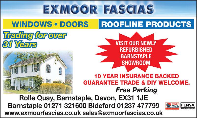 EXMOOR FASCIASWINDOWS  DOORSROOFLINE PRODUCTSTrading for over31 YearsVISIT OUR NEWLYREFURBISHEDBARNSTAPLESHOWROOM10 YEAR INSURANCE BACKEDGUARANTEE TRADE & DIY WELCOME.Free ParkingRolle Quay, Barnstaple, Devon, EX31 1JEBarnstaple 01271 321600 Bideford 01237 477799www.exmoorfascias.co.uk sales@exmoorfascias.co.ukTRUSTMARK FENSAReaistered Comoan EXMOOR FASCIAS WINDOWS  DOORS ROOFLINE PRODUCTS Trading for over 31 Years VISIT OUR NEWLY REFURBISHED BARNSTAPLE SHOWROOM 10 YEAR INSURANCE BACKED GUARANTEE TRADE & DIY WELCOME. Free Parking Rolle Quay, Barnstaple, Devon, EX31 1JE Barnstaple 01271 321600 Bideford 01237 477799 www.exmoorfascias.co.uk sales@exmoorfascias.co.uk TRUST MARK FENSA Reaistered Comoan