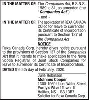 """IN THE MATTER OF: The Companies Act, R.S.N.S.1989, c.81, as amended (theCompanies Act"""")and--IN THE MATTER OF: The application of REXA CANADACORP. for leave to surrenderits Certificate of Incorporationpursuant to Section 137 ofthe Companies ActNOTICERexa Canada Corp. hereby gives notice pursuantto the provisions of Section 137 of the CompaniesAct that it intends to make application to the NovaScotia Registrar of Joint Stock Companies forleave to surrender its Certificate of Incorporation.DATED the 5th day of February, 2020.Julie RobinsonMcInnes Cooper1300-1969 Upper Water StreetPurdy's Wharf Tower IIHalifax, NS B3J 3R7Solicitor for Rexa Canada Corp. IN THE MATTER OF: The Companies Act, R.S.N.S. 1989, c.81, as amended (the Companies Act"""") and - - IN THE MATTER OF: The application of REXA CANADA CORP. for leave to surrender its Certificate of Incorporation pursuant to Section 137 of the Companies Act NOTICE Rexa Canada Corp. hereby gives notice pursuant to the provisions of Section 137 of the Companies Act that it intends to make application to the Nova Scotia Registrar of Joint Stock Companies for leave to surrender its Certificate of Incorporation. DATED the 5th day of February, 2020. Julie Robinson McInnes Cooper 1300-1969 Upper Water Street Purdy's Wharf Tower II Halifax, NS B3J 3R7 Solicitor for Rexa Canada Corp."""