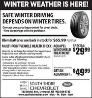 WINTER WEATHER IS HERE!SAFE WINTER DRIVINGDEPENDS ON WINTER TIRES.Contact our parts department for great deals. Free tire storage with tire purchase.Blem batteries are back in stock for $65.99 PLUS TAXSPECIAL:MULTI-POINT VEHICLE HEALTH CHECK AQUAPELWNDSHIELDTREATMENT$2999Want to be in shape for winter? Our experts canhelp make your vehicle road-trip ready.Come in for a Multi-point Vehicle Health Checkto inspect the following: Remaining oil life percentage Tire wear Tire pressure (adjust if needed)  Tire rotation (included) Wiper blades and glass condition Fluid levels  Brake condition Battery condition and connections Visible leaks and critical systems Engine and cabin air filters And moreREGULAR $39.99WITH PURCHASE OF 4TIRES$4999GET ANALIGNMENT ATSOUTH SHORESteeleBUICKAUTO GROUPGMC CHEVROLET162 Bristol Ave., Liverpool, NS 902-354-5733www.southshorechev.com Mon.- Fri. 8am - 5pm WINTER WEATHER IS HERE! SAFE WINTER DRIVING DEPENDS ON WINTER TIRES. Contact our parts department for great deals.  Free tire storage with tire purchase. Blem batteries are back in stock for $65.99 PLUS TAX SPECIAL: MULTI-POINT VEHICLE HEALTH CHECK AQUAPEL WNDSHIELD TREATMENT $2999 Want to be in shape for winter? Our experts can help make your vehicle road-trip ready. Come in for a Multi-point Vehicle Health Check to inspect the following:  Remaining oil life percentage Tire wear  Tire pressure (adjust if needed)  Tire rotation (included)  Wiper blades and glass condition Fluid levels  Brake condition  Battery condition and connections  Visible leaks and critical systems  Engine and cabin air filters And more REGULAR $39.99 WITH PURCHASE OF 4TIRES $4999 GET AN ALIGNMENT AT SOUTH SHORE Steele BUICK AUTO GROUP GMC CHEVROLET 162 Bristol Ave., Liverpool, NS 902-354-5733 www.southshorechev.com Mon.- Fri. 8am - 5pm