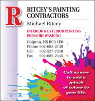 R:RITCEY'S PAINTINGCONTRACTORSMichael RitceyINTERIOR & EXTERIOR PAINTINGPRESSURE WASHINGColpton, NS B0R 1EOPhone 902-685-2130Cell902-527-7248Fax902-685-2445Call us nowto add asplashof colour toyour life. R: RITCEY'S PAINTING CONTRACTORS Michael Ritcey INTERIOR & EXTERIOR PAINTING PRESSURE WASHING Colpton, NS B0R 1EO Phone 902-685-2130 Cell 902-527-7248 Fax 902-685-2445 Call us now to add a splash of colour to your life.