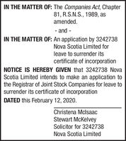 IN THE MATTER OF: The Companies Act, Chapter81, R.S.N.S., 1989, asamended.and--IN THE MATTER OF: An application by 3242738Nova Scotia Limited forleave to surrender itscertificate of incorporationNOTICE IS HEREBY GIVEN that 3242738 NovaScotia Limited intends to make an application tothe Registrar of Joint Stock Companies for leave tosurrender its certificate of incorporationDATED this February 12, 2020.Christena MclsaacStewart McKelveySolicitor for 3242738Nova Scotia Limited IN THE MATTER OF: The Companies Act, Chapter 81, R.S.N.S., 1989, as amended. and - - IN THE MATTER OF: An application by 3242738 Nova Scotia Limited for leave to surrender its certificate of incorporation NOTICE IS HEREBY GIVEN that 3242738 Nova Scotia Limited intends to make an application to the Registrar of Joint Stock Companies for leave to surrender its certificate of incorporation DATED this February 12, 2020. Christena Mclsaac Stewart McKelvey Solicitor for 3242738 Nova Scotia Limited