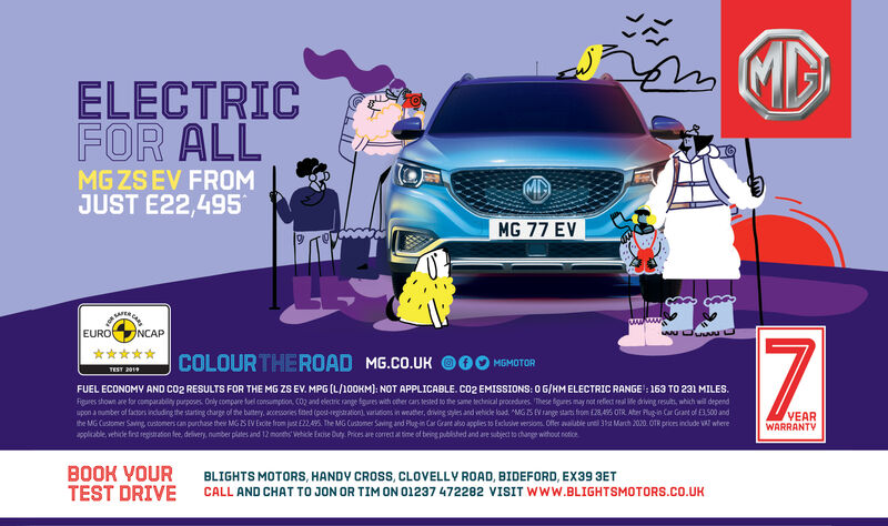 """MDELECTRICFOR ALLMG ZS EV FROMJUST E22,495MG 77 EVNCAPEURO*****COLOURTHEROAD MG.CO.UK O00 MOMOTORTEST 2019FUEL ECONOMV AND co2 RESULTS FOR THE MG ZS EV. MPG (L/100KM): NOT APPLICABLE. CO2 EMISSIONS: O G/KM ELECTRIC RANGE : 163 TO 231 MILES.Figares shown are tor comparabilny purposes. Only compare toel consumption, CO2 and elenric range fgures with oter ars tested to the same technial procndures. These figuees may not refiect real e diving resulti, whith wil dependupon a number of factons induding the starting charge of the buttery, accesories teted (posegaratoni, varations in weater, drving ses and vehide load, """"MG IS EV range stans hrom E28.46 OTR. Ater Plugin Car Grant of E3.500 andthe MG Customer Saving, oustomers can purthase ther MGS EV Excte from jut E22495. The MG Customer Saving and Plug-in Car Grare also applies to Exclusive versions. Offer avaluble uneil 3t March 2020. OTR prices indude VA wherepliable, vehide fint reguaation te, delivery, number plates and 12 months vehicde Ese Duty. Prices are coret at time of being publshed and are subject to change without noticeVEARWARRANTYBOOK VOURTEST DRIVEBLIGHTS MOTORS, HANDY CROSS, CLOVELLY ROAD, BIDEFORD, EX39 3ETCALL AND CHAT TO JON OR TIM ON 01237 472282 VISIT WWW.BLIGHTSMOTORS.CO.UK MD ELECTRIC FOR ALL MG ZS EV FROM JUST E22,495 MG 77 EV NCAP EURO ***** COLOURTHEROAD MG.CO.UK O00 MOMOTOR TEST 2019 FUEL ECONOMV AND co2 RESULTS FOR THE MG ZS EV. MPG (L/100KM): NOT APPLICABLE. CO2 EMISSIONS: O G/KM ELECTRIC RANGE : 163 TO 231 MILES. Figares shown are tor comparabilny purposes. Only compare toel consumption, CO2 and elenric range fgures with oter ars tested to the same technial procndures. These figuees may not refiect real e diving resulti, whith wil depend upon a number of factons induding the starting charge of the buttery, accesories teted (posegaratoni, varations in weater, drving ses and vehide load, """"MG IS EV range stans hrom E28.46 OTR. Ater Plugin Car Grant of E3.500 and the MG Customer Saving, oustomers"""