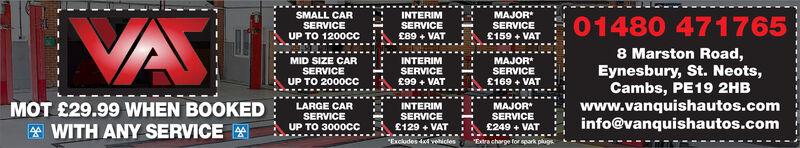 "INTERIMSERVICE£89 + VATMAJORSERVICE£159 + VATSMALL CARSERVICEUP TO 1200cCVA01480 4717658 Marston Road,Eynesbury, St. Neots,Cambs, PE19 2HBINTERIMSERVICE£99 + VATMAJORSERVICE£169 + VATMID SIZE CARSERVICEUP TO 2000CCLARGE CARSERVICEUP TO 3000CCINTERIMSERVICE£129 + VATMAJORSERVICE£249 + VAT""Extra charge for spark plugs.www.vanquishautos.cominfo@vanquishautos.comMOT £29.99 WHEN BOOKED* WITH ANY SERVICE""Excludes 4x4 vehicles INTERIM SERVICE £89 + VAT MAJOR SERVICE £159 + VAT SMALL CAR SERVICE UP TO 1200cC VA 01480 471765 8 Marston Road, Eynesbury, St. Neots, Cambs, PE19 2HB INTERIM SERVICE £99 + VAT MAJOR SERVICE £169 + VAT MID SIZE CAR SERVICE UP TO 2000CC LARGE CAR SERVICE UP TO 3000CC INTERIM SERVICE £129 + VAT MAJOR SERVICE £249 + VAT ""Extra charge for spark plugs. www.vanquishautos.com info@vanquishautos.com MOT £29.99 WHEN BOOKED * WITH ANY SERVICE ""Excludes 4x4 vehicles"