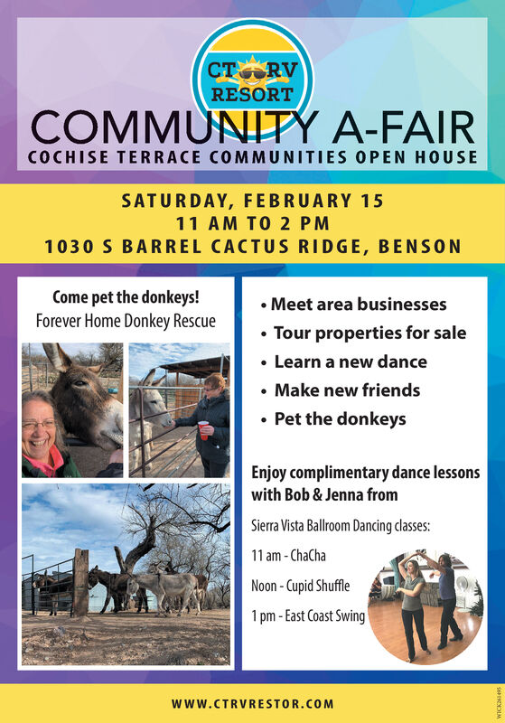 CT RVRESORTCOMMUNITPY A-FAIRCOCHISE TERRACE COMMUNITIES OPEN HOUSESATURDAY, FEBRUARY 1511 AM TO 2 PM1030 S BARREL CACTUS RIDGE, BENSONCome pet the donkeys!Forever Home Donkey Rescue Meet area businessesTour properties for sale Learn a new dance Make new friends Pet the donkeysEnjoy complimentary dance lessonswith Bob & Jenna fromSierra Vista Ballroom Dancing classes:11 am - ChaChaNoon - Cupid Shuffle1 pm - East Coast Swingwww.CTRVRESTOR.COMSEESENOLM CT RV RESORT COMMUNITPY A-FAIR COCHISE TERRACE COMMUNITIES OPEN HOUSE SATURDAY, FEBRUARY 15 11 AM TO 2 PM 1030 S BARREL CACTUS RIDGE, BENSON Come pet the donkeys! Forever Home Donkey Rescue  Meet area businesses Tour properties for sale  Learn a new dance  Make new friends  Pet the donkeys Enjoy complimentary dance lessons with Bob & Jenna from Sierra Vista Ballroom Dancing classes: 11 am - ChaCha Noon - Cupid Shuffle 1 pm - East Coast Swing www.CTRVRESTOR.COM SEESENOLM
