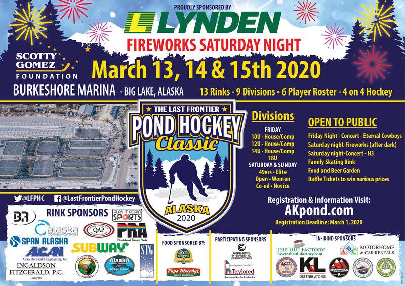 PROUDLY SPONSORED BYLLYNDENFIREWORKS SATURDAY NIGHTSCOTTYGOMEZMarch 13, 14 & 15th 2020FOUNDATIONBURKESHORE MARINA - BIG LAKE, ALASKA13 Rinks - 9 Divisions  6 Player Roster - 4 on 4 Hockey* THE LAST FRONTIER *DivisionsPOND HOCKEYClassicOPEN TO PUBLICFRIDAYFriday Night - Concert - Eternal CowboysSaturday night-Fireworks (after dark)Saturday night-Concert - H3Family Skating Rink10U - House/Comp12U - House/Comp14U - House/Comp18USATURDAY & SUNDAYFood and Beer Garden49ers · EliteOpen - WomenCo-ed  NoviceRaffle Tickets to win various prizes@LFPHC A@LastFrontierPondHockeyRegistration & Information Visit:ALASKA2020AKpond.comRegistration Deadline: March 1, 2020RINK SPONSORS AT pennSPORTSBRalaskaCOMMUNICATIONSIN- KIND SPONSORSPARTICIPATING SPONSORSSPAN ALASKAFOOD SPONSORED BY:ACAN SUBWAY STAMOTORHOMETHE ULU FACTORYwww.theulufactory.com& CAR RENTALSCONSCLADENTERSES NCAlean Electrikal & Enginering, IneINGALDSONFITZGERALD, P.C.KLAlaskAyAingPapa Murphyt.TayloredMATANUSKADISTRIBUTORSAncher Ma feteLawyen PROUDLY SPONSORED BY LLYNDEN FIREWORKS SATURDAY NIGHT SCOTTY GOMEZ March 13, 14 & 15th 2020 FOUNDATION BURKESHORE MARINA - BIG LAKE, ALASKA 13 Rinks - 9 Divisions  6 Player Roster - 4 on 4 Hockey * THE LAST FRONTIER * Divisions POND HOCKEY Classic OPEN TO PUBLIC FRIDAY Friday Night - Concert - Eternal Cowboys Saturday night-Fireworks (after dark) Saturday night-Concert - H3 Family Skating Rink 10U - House/Comp 12U - House/Comp 14U - House/Comp 18U SATURDAY & SUNDAY Food and Beer Garden 49ers · Elite Open - Women Co-ed  Novice Raffle Tickets to win various prizes @LFPHC A@LastFrontierPondHockey Registration & Information Visit: ALASKA 2020 AKpond.com Registration Deadline: March 1, 2020 RINK SPONSORS AT penn SPORTS BR alaska COMMUNICATIONS IN- KIND SPONSORS PARTICIPATING SPONSORS SPAN ALASKA FOOD SPONSORED BY: ACAN SUBWAY STA MOTORHOME THE ULU FACTORY www.theulufactory.com & CAR RENTALS CONSCLAD ENTERSES NC Alean Electrikal & Enginering, Ine INGALDSON FITZGERALD, P.C. KL AlaskA y Ai