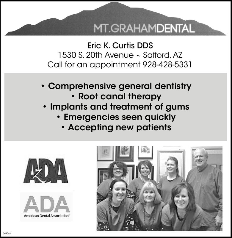 MT.GRAHAMDENTALEric K. Curtis DDS1530 S. 20th Avenue Safford, AZCall for an appointment 928-428-5331Comprehensive general dentistryRoot canal therapyImplants and treatment of gumsEmergencies seen quicklyAccepting new patientsADAAmerican Dental Association213331 MT.GRAHAMDENTAL Eric K. Curtis DDS 1530 S. 20th Avenue Safford, AZ Call for an appointment 928-428-5331 Comprehensive general dentistry Root canal therapy Implants and treatment of gums Emergencies seen quickly Accepting new patients ADA American Dental Association 213331