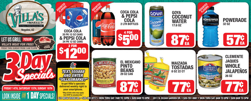 "ASSORTEDFLAVORSASSORTEDFLAVORSVILLA'SASSORTEDFLAVORSCOCA COLA& PEPSICOLAGOVAGOYACOCONUTWATERMARKETpepsiCoconuWaterPOWERROE POWERADECoca-Cola2 LTR BOTTLESNogales, AZCOCA COLA17.6 OZ32 0Z20 PK 12 OZ CANSLET US GRILL YOUR4 FOR$500& PEPSI COLA24 PK 12 0Z CANS2 FOR87VILLA'S MEAT FOR FREE!57FRIDAY THRU SUNDAY FROM 1TAM TO GPM$1200DaySpecialsEAEL MEXICANCLEMENTEJAQUESEL MEXICANOPINTOBEANS29 ÖZ CANMAIZADATEXT 555888AND ENTERCVILLASMARKETTOSTADAS8 0Z 22 CTWHOLEJALAPEÑOS26 OZCUMINTIACOLESaizacMaizadoRTOLES DE LA CLAFINIOMANSWholejalapenoPinpersto get Villa's specialsdelivered weekly right toyour smartphone.""Mag &Data ale may applyTeat STOP unsubsenibe87FRIDAY 14TH, SATURDAY 15TH, SUNDAY 16TH77fridiel77LOOK INSIDE FO 1 DAY SPECIALS!631 MESAVERDE OR0520-281-9717  MON THRU SAT TAM TO 10PM  SUN SAM TO 8PMEA2011 N. OCEAN GARDEN DR.  520-761-4981  MON THRU SAT BAM TO 8PM  SUN BAM TO 5PM ASSORTED FLAVORS ASSORTED FLAVORS VILLA'S ASSORTED FLAVORS COCA COLA & PEPSI COLA GOVA GOYA COCONUT WATER MARKET pepsi Coconu Water POWERROE POWERADE Coca-Cola 2 LTR BOTTLES Nogales, AZ COCA COLA 17.6 OZ 32 0Z 20 PK 12 OZ CANS LET US GRILL YOUR 4 FOR $500 & PEPSI COLA 24 PK 12 0Z CANS 2 FOR 87 VILLA'S MEAT FOR FREE! 57 FRIDAY THRU SUNDAY FROM 1TAM TO GPM $1200 Day Specials EA EL MEXICAN CLEMENTE JAQUES EL MEXICANO PINTO BEANS 29 ÖZ CAN MAIZADA TEXT 555888 AND ENTER CVILLASMARKET TOSTADAS 8 0Z 22 CT WHOLE JALAPEÑOS 26 OZ CUMINTI ACOLES aizac Maizado RTOLES DE LA CLA FINIOMANS Wholejalapeno Pinpers to get Villa's specials delivered weekly right to your smartphone. ""Mag &Data ale may apply Teat STOP unsubsenibe 87 FRIDAY 14TH, SATURDAY 15TH, SUNDAY 16TH 77 fridiel 77 LOOK INSIDE FO 1 DAY SPECIALS! 631 MESAVERDE OR0520-281-9717  MON THRU SAT TAM TO 10PM  SUN SAM TO 8PM EA 2011 N. OCEAN GARDEN DR.  520-761-4981  MON THRU SAT BAM TO 8PM  SUN BAM TO 5PM"