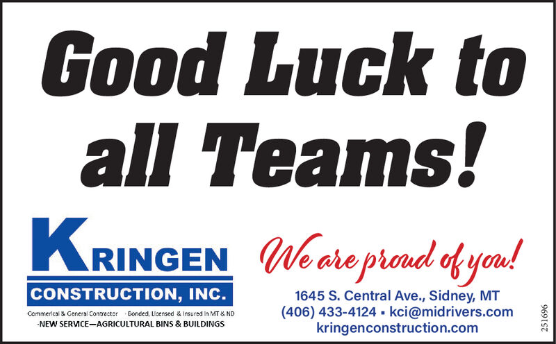 Good Luck toall Teams!KRINGENWeare prond of you!CONSTRUCTION, INC.1645 S. Central Ave., Sidney, MT(406) 433-4124 - kci@midrivers.comkringenconstruction.comCommerical & General ContractorDonded, Lloensed & Insured in MT & NDNEW SERVICE-AGRICULTURAL BINS & BUILDINGS9691S7 Good Luck to all Teams! KRINGEN Weare prond of you! CONSTRUCTION, INC. 1645 S. Central Ave., Sidney, MT (406) 433-4124 - kci@midrivers.com kringenconstruction.com Commerical & General Contractor Donded, Lloensed & Insured in MT & ND NEW SERVICE-AGRICULTURAL BINS & BUILDINGS 9691S7