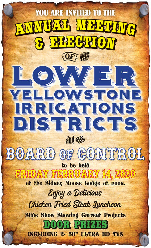 "YOU ARE INVITED TO THEANNUAL MEETING& HHECTIONOF HELOWERYELLOWSTONEIRRICATIONSDISTRICTSandBOARD OF CONTROLto be kelàFRIDAY FEBRUARY 14, 2020at the Sidney Moose Lodge at noon.Enjoy a DeliciousChicken Fried Steak JuncheonSlide Show Showing Gurrent ProjectsDOOR PRIZESINGLUDING 2- 50"" ULTRA HD TVS YOU ARE INVITED TO THE ANNUAL MEETING & HHECTION OF HE LOWER YELLOWSTONE IRRICATIONS DISTRICTS and BOARD OF CONTROL to be kelà FRIDAY FEBRUARY 14, 2020 at the Sidney Moose Lodge at noon. Enjoy a Delicious Chicken Fried Steak Juncheon Slide Show Showing Gurrent Projects DOOR PRIZES INGLUDING 2- 50"" ULTRA HD TVS"
