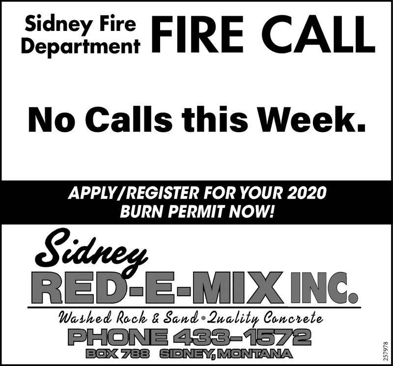 Sidney Fire FIRE CALLDepartmentNo Calls this Week.APPLY/REGISTER FOR YOUR 2020BURN PERMIT NOW!SidneyRED-E-MIX INC.Washed Rock & Sand 2uality ConcretePHONE 433-1572BOX 788 SIDNEY, MONTANA257978 Sidney Fire FIRE CALL Department No Calls this Week. APPLY/REGISTER FOR YOUR 2020 BURN PERMIT NOW! Sidney RED-E-MIX INC. Washed Rock & Sand 2uality Concrete PHONE 433-1572 BOX 788 SIDNEY, MONTANA 257978