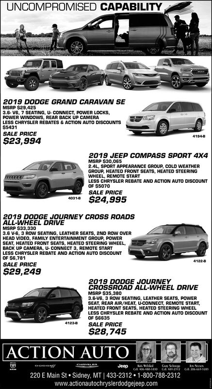 UNCOMPROMISED CAPABILITY2019 DODGE GRAND CARAVAN SEMSRP $29,4253.6- V6, 7 SEATING, U- CONNECT, POWER LOCKS,POWER WINDOWS, REAR BACK UP CAMERALESS CHRYSLER REBATES & ACTION AUTO DISCOUNTS$5431SALE PRICE41948$23,9942019 JEEP COMPASS SPORT 4X4MSRP $30,0652.4L, SPORT APPEARANCE GROUP, COLD WEATHERGROUP, HEATED FRONT SEATS, HEATED STEERINGWHEEL, REMOTE STARTLESS CHRYSLER REBATE AND ACTION AUTO DISCOUNTOF $5070SALE PRICE4031e $24,9952019 DODGE JOURNEY CROSS ROADSALL-WHEEL DRIVEMSRP $33,3303.6 V-6, 3 ROW SEATING, LEATHER SEATS, 2ND ROW OVERHEAD VIDEO, FAMILY ENTERTAINMENT GROUP, POWERSEAT, HEATED FRONT SEATS, HEATED STEERING WHEEL,BACK UP CAMERA, U- CONNECT 3, REMOTE STARTLESS CHRYSLER REBATE AND ACTION AUTO DISCcOUNTOF $6,7814122-8SALE PRICE$29,2492019 DODGE JOURNEYCROSSROAD ALL-WHEEL DRIVEMSRP $35,3803.6-V6, 3 ROW SEATING, LEATHER SEATS, POWERSEAT, REAR AIR/HEAT, U-CONNECT, REMOTE START,HEATED FRONT SEATS, HEATED STEERING WHEELLESS CHRYSLER REBATE AND ACTION AUTO DISCOUNTOF $6635SALE PRICE41234$28,745ACTION AUTOCHRYSLEnJeepKes WihkolGuy SchoppC 20-9-1283G 0-A0-1O220 E Main St  Sidney, MT   433-2312  1-800-788-2312www.actionautochryslerdodgejeep.com UNCOMPROMISED CAPABILITY 2019 DODGE GRAND CARAVAN SE MSRP $29,425 3.6- V6, 7 SEATING, U- CONNECT, POWER LOCKS, POWER WINDOWS, REAR BACK UP CAMERA LESS CHRYSLER REBATES & ACTION AUTO DISCOUNTS $5431 SALE PRICE 41948 $23,994 2019 JEEP COMPASS SPORT 4X4 MSRP $30,065 2.4L, SPORT APPEARANCE GROUP, COLD WEATHER GROUP, HEATED FRONT SEATS, HEATED STEERING WHEEL, REMOTE START LESS CHRYSLER REBATE AND ACTION AUTO DISCOUNT OF $5070 SALE PRICE 4031e $24,995 2019 DODGE JOURNEY CROSS ROADS ALL-WHEEL DRIVE MSRP $33,330 3.6 V-6, 3 ROW SEATING, LEATHER SEATS, 2ND ROW OVER HEAD VIDEO, FAMILY ENTERTAINMENT GROUP, POWER SEAT, HEATED FRONT SEATS, HEATED STEERING WHEEL, BACK UP CAMERA, U- CONNECT 3, REMOTE START LESS CHRYSLER REBATE AND ACTION AUTO DISCcOUNT OF $6,781 4122-8 SALE PRICE $29,249 2019 DODGE JOURNEY CROSSROAD ALL-WHEEL DRIVE MSRP $35,3