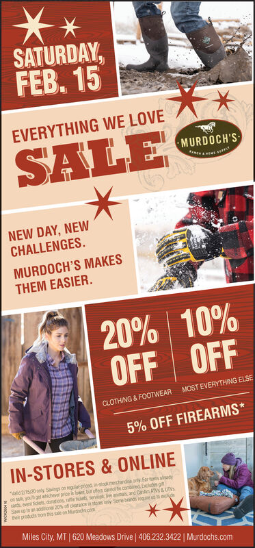 """SATURDAY,FEB. 15EVERYTHING WE LOVESALEMURDOCH'SNEW DAY, NEWCHALLENGES.MURDOCH'S MAKESTHEM EASIER.20% 10%OFF OFFMOST EVERYTHING ELSECLOTHING & FOOTWEAR5% OFF FIREARMS*IN-STORES & ONLINE""""Walid 2/15/20 only Sinvings on regularpriont in-stock merchandse only Foritms almadyon sale, you get ahichever price is lower bur ofers anot be contined. Ecludn gitcard event tickets donations, rae ticints, servicet wve animals and CanAm ATVS & UTVSSan up to an addtional 20% of clearance in SR ony Some bands equire usto cydeheir praducts trom this sale on Murdochs.con**Miles City, MT 