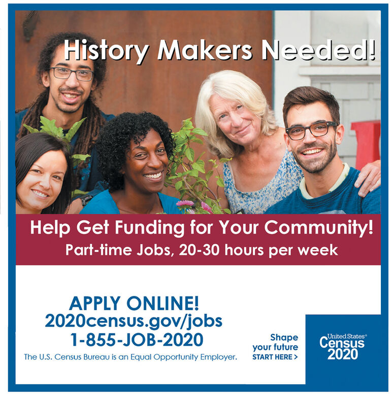 History Makers Needed!Help Get Funding for Your Community!Part-time Jobs, 20-30 hours per weekAPPLY ONLINE!2020census.gov/jobs1-855-JOB-2020Shapeyour futureUnited StatesCensus2020The U.S. Census Bureau is an Equal Opportunity Employer.START HERE > History Makers Needed! Help Get Funding for Your Community! Part-time Jobs, 20-30 hours per week APPLY ONLINE! 2020census.gov/jobs 1-855-JOB-2020 Shape your future United States Census 2020 The U.S. Census Bureau is an Equal Opportunity Employer. START HERE >