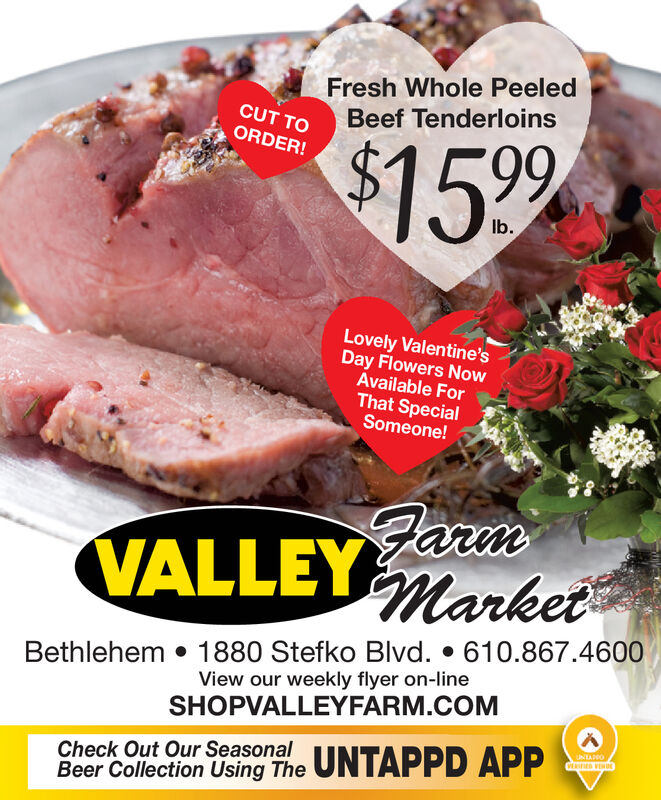 Fresh Whole PeeledBeef TenderloinsCUT TOORDER!%$41599Ib.Lovely Valentine'sDay Flowers NowAvailable ForThat SpecialSomeone!VALLEYMarketBethlehem  1880 Stefko Blvd.  610.867.4600View our weekly flyer on-lineSHOPVALLEYFARM.COMUNTADOVERSFIED VENECheck Out Our SeasonalBeer Collection Using The UNTAPPD APP Fresh Whole Peeled Beef Tenderloins CUT TO ORDER! %$41599 Ib. Lovely Valentine's Day Flowers Now Available For That Special Someone! VALLEYMarket Bethlehem  1880 Stefko Blvd.  610.867.4600 View our weekly flyer on-line SHOPVALLEYFARM.COM UNTADO VERSFIED VENE Check Out Our Seasonal Beer Collection Using The UNTAPPD APP