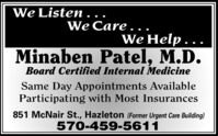 We Listen.We Care..We Help.Minaben Patel, M.D.Board Certified Internal MedicineSame Day Appointments AvailableParticipating with Most Insurances851 McNair St., Hazleton (Former Urgent Care Building)570-459-5611 We Listen. We Care.. We Help. Minaben Patel, M.D. Board Certified Internal Medicine Same Day Appointments Available Participating with Most Insurances 851 McNair St., Hazleton (Former Urgent Care Building) 570-459-5611