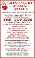 2a VALENTINE'S DAYWEEKENDSPECIALSThurs., Feb. 13, Fri., Feb. 14 & Sat., Feb. 15BRING YOUR SWEETHEART FORSOMETHING SPECIAL ATTHE TOWER'SFern Glen (570) 384-2373CRAB STUFFED MUSHROOMS $6CLAMS CASINO $6SHRIMP COCKTAIL $612 OZ. LOBSTER TAIL $298 OZ. FILET MIGNON $29SURF & TURF $40CHICKEN FRANCAISESERVED W/TWO SIDES $27Our Featured Items Perfect to Share...CHATEAUBRIAND $3516 oz. Filet w/Beaujolais Au jus served/choice ofgarlic mashed potatoes or redskin parsley potatoes,roast carrots & green beansSEAFOOD FRA DIAVOLO $42Lobster, Shrimp & Clams over Linguiniserved w/tossed salad & garlic breadDINNERS SERVED 4PM TO 1OPMComplimentary Chocolate Fountain for Dessert! 2a VALENTINE'S DAY WEEKEND SPECIALS Thurs., Feb. 13, Fri., Feb. 14 & Sat., Feb. 15 BRING YOUR SWEETHEART FOR SOMETHING SPECIAL AT THE TOWER'S Fern Glen (570) 384-2373 CRAB STUFFED MUSHROOMS $6 CLAMS CASINO $6 SHRIMP COCKTAIL $6 12 OZ. LOBSTER TAIL $29 8 OZ. FILET MIGNON $29 SURF & TURF $40 CHICKEN FRANCAISE SERVED W/TWO SIDES $27 Our Featured Items Perfect to Share... CHATEAUBRIAND $35 16 oz. Filet w/Beaujolais Au jus served/choice of garlic mashed potatoes or redskin parsley potatoes, roast carrots & green beans SEAFOOD FRA DIAVOLO $42 Lobster, Shrimp & Clams over Linguini served w/tossed salad & garlic bread DINNERS SERVED 4PM TO 1OPM Complimentary Chocolate Fountain for Dessert!
