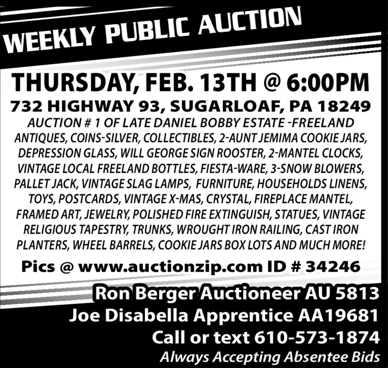 WEEKLY PUBLIC AUCTIONTHURSDAY, FEB. 13TH @ 6:00PM732 HIGHAY 93, SUGARLOAF, PA 18249AUCTION # 1 OF LATE DANIEL BOBBY ESTATE -FREELANDANTIQUES, COINS-SILVER, COLLECTIBLES, 2-AUNT JEMIMA COOKIE JARS,DEPRESSION GLASS, WILL GEORGE SIGN ROOSTER, 2-MANTEL CLOCKS,VINTAGE LOCAL FREELAND BOTTLES, FIESTA-WARE, 3-SNOW BLOWERS,PALLET JACK, VINTAGE SLAG LAMPS, FURNITURE, HOUSEHOLDS LINENS,TOYS, POSTCARDS, VINTAGE X-MAS, CRYSTAL, FIREPLACE MANTEL,FRAMED ART, JEWELRY, POLISHED FIRE EXTINGUISH, STATUES, VINTAGERELIGIOUS TAPESTRY, TRUNKS, WROUGHT IRON RAILING, CAST IRONPLANTERS, WHEEL BARRELS, COOKIE JARS BOX LOTS AND MUCH MORE!Pics @ www.auctionzip.com ID # 34246Ron Berger Auctioneer AU 5813Joe Disabella Apprentice AA19681Call or text 610-573-1874Always Accepting Absentee Bids WEEKLY PUBLIC AUCTION THURSDAY, FEB. 13TH @ 6:00PM 732 HIGHAY 93, SUGARLOAF, PA 18249 AUCTION # 1 OF LATE DANIEL BOBBY ESTATE -FREELAND ANTIQUES, COINS-SILVER, COLLECTIBLES, 2-AUNT JEMIMA COOKIE JARS, DEPRESSION GLASS, WILL GEORGE SIGN ROOSTER, 2-MANTEL CLOCKS, VINTAGE LOCAL FREELAND BOTTLES, FIESTA-WARE, 3-SNOW BLOWERS, PALLET JACK, VINTAGE SLAG LAMPS, FURNITURE, HOUSEHOLDS LINENS, TOYS, POSTCARDS, VINTAGE X-MAS, CRYSTAL, FIREPLACE MANTEL, FRAMED ART, JEWELRY, POLISHED FIRE EXTINGUISH, STATUES, VINTAGE RELIGIOUS TAPESTRY, TRUNKS, WROUGHT IRON RAILING, CAST IRON PLANTERS, WHEEL BARRELS, COOKIE JARS BOX LOTS AND MUCH MORE! Pics @ www.auctionzip.com ID # 34246 Ron Berger Auctioneer AU 5813 Joe Disabella Apprentice AA19681 Call or text 610-573-1874 Always Accepting Absentee Bids