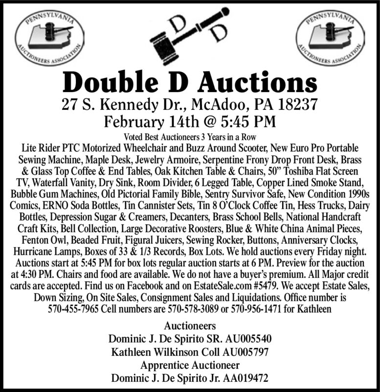 """RANNOTIVANIRINNSYIVANIAUCTIONERSUCTIONELRSATIONASOCIATIONDouble D Auctions27 S. Kennedy Dr., McAdoo, PA 18237February 14th @ 5:45 PMVoted Best Auctioneers 3 Years in a RowLite Rider PTC Motorized Wheelchair and Buzz Around Scooter, New Euro Pro PortableSewing Machine, Maple Desk, Jewelry Armoire, Serpentine Frony Drop Front Desk, Brass& Glass Top Coffee & End Tables, Oak Kitchen Table & Chairs, 50"""" Toshiba Flat ScreenTV, Waterfall Vanity, Dry Sink, Room Divider, 6 Legged Table, Copper Lined Smoke Stand,Bubble Gum Machines, Old Pictorial Family Bible, Sentry Survivor Safe, New Condition 1990sComics, ERNO Soda Bottles, Tin Cannister Sets, Tin 8 O'Clock Coffee Tin, Hess Trucks, DairyBottles, Depression Sugar & Creamers, Decanters, Brass School Bells, National HandcraftCraft Kits, Bell Collection, Large Decorative Roosters, Blue & White China Animal Pieces,Fenton Owl, Beaded Fruit, Figural Juicers, Sewing Rocker, Buttons, Anniversary Clocks,Hurricane Lamps, Boxes of 33 & 1/3 Records, Box Lots. We hold auctions every Friday night.Auctions start at 5:45 PM for box lots regular auction starts at 6 PM. Preview for the auctionat 4:30 PM. Chairs and food are available. We do not have a buyer's premium. All Major creditcards are accepted. Find us on Facebook and on EstateSale.com #5479. We accept Estate Sales,Down Sizing, On Site Sales, Consignment Sales and Liquidations. Office number is570-455-7965 Cell numbers are 570-578-3089 or 570-956-1471 for KathleenAuctioneersDominic J. De Spirito SR. AU005540Kathleen Wilkinson Coll AU005797Apprentice AuctioneerDominic J. De Spirito Jr. AA019472 RANNOTIVANI RINNSYIVANIA UCTIONERS UCTIONELRS ATION ASOCIATION Double D Auctions 27 S. Kennedy Dr., McAdoo, PA 18237 February 14th @ 5:45 PM Voted Best Auctioneers 3 Years in a Row Lite Rider PTC Motorized Wheelchair and Buzz Around Scooter, New Euro Pro Portable Sewing Machine, Maple Desk, Jewelry Armoire, Serpentine Frony Drop Front Desk, Brass & Glass Top Coffee & End Tables, Oak Kitchen Ta"""