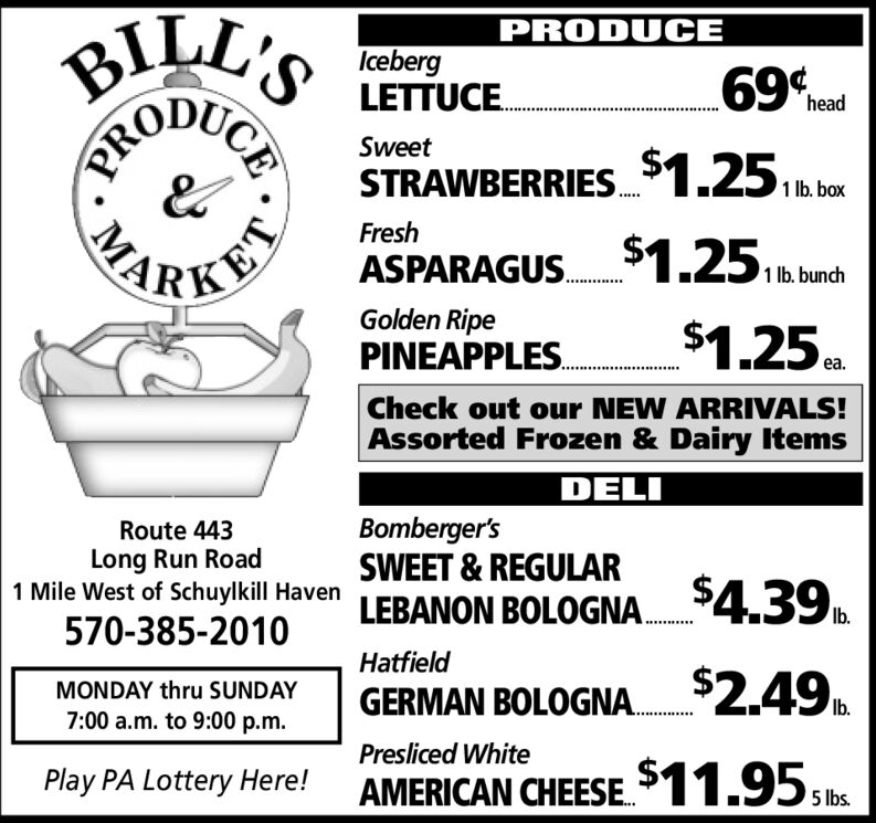 PRODUCEBILL'SIcebergLETTUCE.69 headSweetlh borSTRAWBERRIES.$1.25,FreshbASPARAGUS $1.251 lb. bunchPKETGolden RipePINEAPPLES.$1.25.ea.Check out our NEW ARRIVALS!Assorted Frozen & Dairy ItemsDELIBomberger'sSWEET & REGULARRoute 443Long Run Road1 Mile West of Schuylkill HavenLEBANON BOLOGNA.$4.39Ib.570-385-2010Hatfield$2.49MONDAY thru SUNDAYGERMAN BOLOGNA.Ib.7:00 a.m. to 9:00 p.m.Presliced WhitePlay PA Lottery Here!AMERICAN CHEESE$11.95,be5 lbs.CEPROMA PRODUCE BILL'S Iceberg LETTUCE. 69 head Sweet lh bor STRAWBERRIES.$1.25, Fresh b ASPARAGUS $1.25 1 lb. bunch PKET Golden Ripe PINEAPPLES. $1.25. ea. Check out our NEW ARRIVALS! Assorted Frozen & Dairy Items DELI Bomberger's SWEET & REGULAR Route 443 Long Run Road 1 Mile West of Schuylkill Haven LEBANON BOLOGNA.$4.39 Ib. 570-385-2010 Hatfield $2.49 MONDAY thru SUNDAY GERMAN BOLOGNA. Ib. 7:00 a.m. to 9:00 p.m. Presliced White Play PA Lottery Here! AMERICAN CHEESE$11.95,be 5 lbs. CE PRO MA