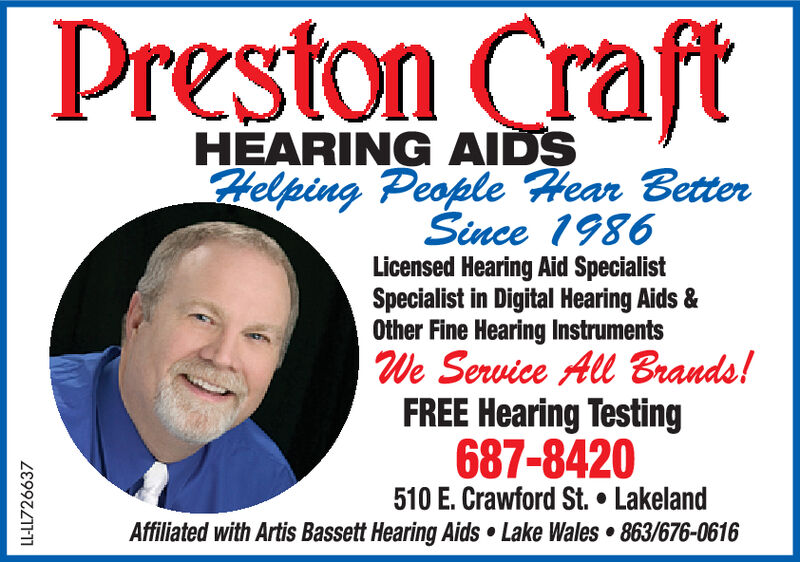 Preston CraftHEARING AIDSHelping People Hear BetterSince 1986Licensed Hearing Aid SpecialistSpecialist in Digital Hearing Aids &Other Fine Hearing InstrumentsWe Service All Brands!FREE Hearing Testing687-8420510 E. Crawford St. . LakelandAffiliated with Artis Bassett Hearing Aids Lake Wales 863/676-0616LL-LL726601 Preston Craft HEARING AIDS Helping People Hear Better Since 1986 Licensed Hearing Aid Specialist Specialist in Digital Hearing Aids & Other Fine Hearing Instruments We Service All Brands! FREE Hearing Testing 687-8420 510 E. Crawford St. . Lakeland Affiliated with Artis Bassett Hearing Aids Lake Wales 863/676-0616 LL-LL726601