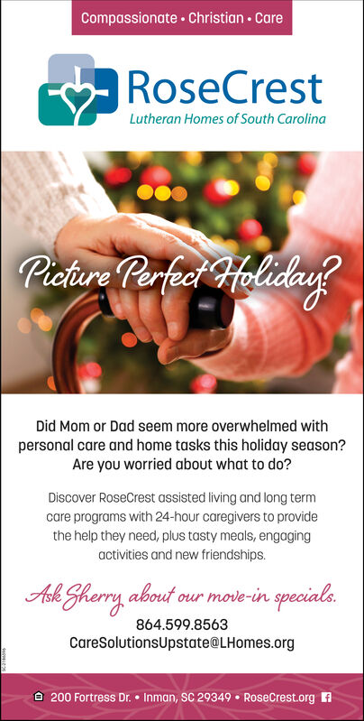 Compassionate · Christian · CareRoseCrestLutheran Homes of South CarolinaPichire Perfeci HolidayDid Mom or Dad seem more overwhelmed withpersonal care and home tasks this holiday season?Are you worried about what to do?Discover RoseCrest assisted living and long termcare programs with 24-hour caregivers to providethe help they need, plus tasty meals, engagingactivities and new friendships.move-in specials.Ask Sherry about ou864.599.8563CareSolutionsUpstate@LHomes.org8 200 Fortress Dr.  Inman, SC 29349  RoseCrest.org A Compassionate · Christian · Care RoseCrest Lutheran Homes of South Carolina Pichire Perfeci Holiday Did Mom or Dad seem more overwhelmed with personal care and home tasks this holiday season? Are you worried about what to do? Discover RoseCrest assisted living and long term care programs with 24-hour caregivers to provide the help they need, plus tasty meals, engaging activities and new friendships. move-in specials. Ask Sherry about ou 864.599.8563 CareSolutionsUpstate@LHomes.org 8 200 Fortress Dr.  Inman, SC 29349  RoseCrest.org A