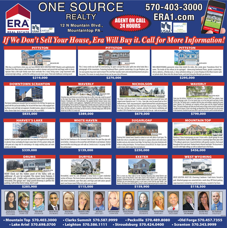 "ONE SOURCE570-403-3000ERA1.comREALTYAGENT ON CALL24 HOURSERA12 N Mountain Blvd.,CARTUS""USAAMountaintop PAREAL ESTATE USAACARTUSIf We Don't Sell Your House, Era Will Buy it. Call for More Information!PITTSTONPITTSTONPITTSTONMLS20-3MLS9-403MLS525This 2 story condo was built for entertaining. Iti open-concept floor plan spils into what looks like a wth BREATHTAKING panoramic views that strech for miles, this condo gives ""Crandview Orive itsphotograph of the mountains. Featuring hardwood floors, granite countertopi. &a gas freplace, you name. The inside of this efuses to be upstaged - shoucasing hardwood foors, grante countertops.nor your guests may ever waet to leavel The Ind floor laundry room and oversibed basement are justa chery cabinets, a Florida room, 2-tary cathedral celings wa stone freplace & frst flomaster sutefew perks. This move-in ready dream home can be your slice of heaven.Why buy a used home when you can have BRAND NEW CONSTRUCTIONE? Modern and sophisticated.Features first-floor master sulte that boasts a wak-in shower and jacuzzi tub and huge walk-in doset.Upstairs fnd a loft style family soom that overfooks the 2-story bving room. Large basement withetemely bigh enlings - perfect for adding on even more space. Pool and duthouse coming soont$219,000wi prvate deck. Move into this dream home, and start iving the lifestyle you deserve.$295,000$270,000DOWNTOWN SCRANTONWAVERLYNICHOLSONWAVERLYMSr2048MLS20434MLS-4424Anaing sews and damare not al this home has ta ofe. Come take a look ter younetthe open feor design Cage Cad sle. This beaunitul Wnedy Schol Dsct homefeaturs bedoons and 2 f bathnos. The updned knder features Casar stoneuten and sainles sd applans. Highlightid th tem hese dam and gensutul ighting Thene iplennj it stongemom a familyronand a wak out to the greatopen badarf fun the lowes loel Ongna Hikory wood floors falow thoughof theheme. he denoffice on fnt flor can aba be used is a bmalsiting mom With al thshome has to aeitamat edCome tou the kthen, anpie e pplanos, 6 buner stove new abinen, tugeland & beeage center Sk in the tunily non r on the tort perch and ook at viesfly Lke he lamly ron s anplete wth fre plae and windows caturing the gtviews. Upars the bedrooms are complete wideser space and the ariginal haticodfoors. The mater bedoml tke you breath ay whuge stom deset &meter bathwk in tle showes hs not enough, g dowtaint te wine bar &see te sorgetebeenent Dide the pol aa esagil uleedin yatkotide atoi.$799,000This home is where your heat Wel muintained, beathil custom bult home withorignal owner featued on er 11+ Aoes. Came take a tour for yoursel and see this4bedioon hame Sbat, wap aound pard, original hatwnod fos and gletening pundn the fort yard Beathu Harse farm with lovely fenced pestures. Property indudeshose ban, nd ban, ordat, 2 petures, and pond. New hetlar candtoning untaled 218 Punbed brbadp popanehea ielt-taks not on prembes.his hsaic building wes ovet ton the bawnent te fo No epem wasspaned with the spectaculer buldng The dand e foos bantatly ogupet tun-key fehes center with high end eguionent Desiatle locaten, adxet to Scanton Ctyfes bumer Gebe Sar 2outs, knd on, effos and MORE$835,000$389,000$679,000MOUNTAIN TOPHARVEY'S LAKEWHITE HAVENSUGARLOAFMLS1390MLSI4306MS19-a26MLSS642Oaming Bid Conal hone Stuned on alnest an aor with pety of yard spa. Tisdouble dor entry t a bethi foye, that leads t aspacios kthen with enter andbratet nookama ded staton wie fidge. The Geat Roon is the terdtenton withb for tling stanefgiae. This hene feturs a fomal ORALR he Mate-Sube vitawak ie det ahich lagerta net bednomFabulous 2 Story Contempoary on over 5 Acres with a 3040 garage for yourlays or Motorhome. Balt in 2008 this homeis stunning! Open floor plan with17 tceling in great moom. Gourmet kithen with granite oounters. Hard woodtheoughout the main level, adant hest in Master bed bath, The basement isconcete with high oeilingsa well asradiant heat in the floors.$436,000Loatenl Locatort Locaton! Spectalar lele sies ton this magfoent home shutedn Laleien lence oelodking the liaget nateal lde in ey prute vening witha fa pond and a lage ded for etertaning or tr seply wating bats and wanractesan the laeGrest End One lounhose in te Cestwood Schol Diet Ner spen flor plan withteekden 2bednoms on te second foor with il bats in each bedron. Fershedbwe leved ofes ena ing par vith wak at Cental ar and alar gange. NO HOAesand low ed$339,000$139,000$250,000WEST WYOMINGDRUMSDURYEAEXETERMLS20-474MESI 2055sMLSIS750wow Check out this hidden jewel of the Valley with anadditional 45 acre lot included. This newer home features 4bedrooms and 3 baths with a spacious lower level completelyrenovated. The garage and large paved driveway is perfect forparking. Call to this home today, don't wait!$285,900MLSI-S527Remodeled, cared fer and affordable 2-taey home in quiet residentialsection of Duryea. This home features gleaming hardwood flon, chamingold-school woodwork, open flor plat, and huge yard with above groundpool. Low Duryea taues Wy tens, when you cas owe!$115,000This sa mut e. Move right in to the Baoming Wyoming Aa Schoel Detriet andbecome a part of the histy. Come take a lok it this beaitful 2 story home withgrgnes Sartwood foos and a moden kchen inside, and a tenie ois sutideGREAT LOCATION. MUST SEE. Charming 2 bedroom 1 bath home. Fenced inpard. Attached garage was conmerted inta a work shop. Of Street parkingLarge basement Central Heat and A Condtioning Locined in Tay Town.$118,500frends-fis hose hastall Hot lut, Cabanina, Heand ingound pool jetto name afe$159,900Sunita AreraBrokeOenerGeorge SemlanS70.11929Kalen BirhS70504128Jenniter Win2Joel DavisS70.914Donna HuchinsS0J01Theresa PiskoS085AS11Janeen Wee570.704SBarbara BeggsS70407. 12Devon BwnS70.70D12lona BrunsKinberly CoffeeS7064S43Lha HutchinsS2049710Eric YashinskiS702376217 Mountain Top 570.403.3000 Lake Ariel 570.698.0700 Clarks Summit 570.587.9999 Leighton 570.586.1111 Peckville 570.489.8080Stroudsburg 570.424.0400Old Forge 570.457.7355 Scranton 570.343.9999 ONE SOURCE 570-403-3000 ERA1.com REALTY AGENT ON CALL 24 HOURS ERA 12 N Mountain Blvd., CARTUS"" USAA Mountaintop PA REAL ESTATE USAACARTUS If We Don't Sell Your House, Era Will Buy it. Call for More Information! PITTSTON PITTSTON PITTSTON MLS20-3 MLS9-403 MLS525 This 2 story condo was built for entertaining. Iti open-concept floor plan spils into what looks like a wth BREATHTAKING panoramic views that strech for miles, this condo gives ""Crandview Orive its photograph of the mountains. Featuring hardwood floors, granite countertopi. &a gas freplace, you name. The inside of this efuses to be upstaged - shoucasing hardwood foors, grante countertops. nor your guests may ever waet to leavel The Ind floor laundry room and oversibed basement are justa chery cabinets, a Florida room, 2-tary cathedral celings wa stone freplace & frst flomaster sute few perks. This move-in ready dream home can be your slice of heaven. Why buy a used home when you can have BRAND NEW CONSTRUCTIONE? Modern and sophisticated. Features first-floor master sulte that boasts a wak-in shower and jacuzzi tub and huge walk-in doset. Upstairs fnd a loft style family soom that overfooks the 2-story bving room. Large basement with etemely bigh enlings - perfect for adding on even more space. Pool and duthouse coming soont $219,000 wi prvate deck. Move into this dream home, and start iving the lifestyle you deserve. $295,000 $270,000 DOWNTOWN SCRANTON WAVERLY NICHOLSON WAVERLY MSr2048 MLS20434 MLS-4424 Anaing sews and damare not al this home has ta ofe. Come take a look ter younet the open feor design Cage Cad sle. This beaunitul Wnedy Schol Dsct home featurs bedoons and 2 f bathnos. The updned knder features Casar stone uten and sainles sd applans. Highlightid th tem hese dam and gen sutul ighting Thene iplennj it stongemom a familyronand a wak out to the great open badarf fun the lowes loel Ongna Hikory wood floors falow thoughof the heme. he denoffice on fnt flor can aba be used is a bmalsiting mom With al ths home has to aeitamat ed Come tou the kthen, anpie e pplanos, 6 buner stove new abinen, tuge land & beeage center Sk in the tunily non r on the tort perch and ook at vies fly Lke he lamly ron s anplete wth fre plae and windows caturing the gt views. Upars the bedrooms are complete wideser space and the ariginal haticod foors. The mater bedoml tke you breath ay whuge stom deset &meter bath wk in tle showes hs not enough, g dowtaint te wine bar &see te sorge tebeenent Dide the pol aa esagil uleedin yatkotide atoi. $799,000 This home is where your heat Wel muintained, beathil custom bult home with orignal owner featued on er 11+ Aoes. Came take a tour for yoursel and see this4 bedioon hame Sbat, wap aound pard, original hatwnod fos and gletening pund n the fort yard Beathu Harse farm with lovely fenced pestures. Property indudes hose ban, nd ban, ordat, 2 petures, and pond. New hetlar candtoning unt aled 218 Punbed brbadp popanehea ielt-taks not on prembes. his hsaic building wes ovet ton the bawnent te fo No epem was spaned with the spectaculer buldng The dand e foos bantatly ogupet tun- key fehes center with high end eguionent Desiatle locaten, adxet to Scanton Cty fes bumer Gebe Sar 2outs, knd on, effos and MORE $835,000 $389,000 $679,000 MOUNTAIN TOP HARVEY'S LAKE WHITE HAVEN SUGARLOAF MLS1390 MLSI4306 MS19-a26 MLSS642 Oaming Bid Conal hone Stuned on alnest an aor with pety of yard spa. Tis double dor entry t a bethi foye, that leads t aspacios kthen with enter and bratet nookama ded staton wie fidge. The Geat Roon is the terdtenton with b for tling stanefgiae. This hene feturs a fomal ORALR he Mate-Sube vit awak ie det ahich lagerta net bednom Fabulous 2 Story Contempoary on over 5 Acres with a 3040 garage for your lays or Motorhome. Balt in 2008 this homeis stunning! Open floor plan with 17 tceling in great moom. Gourmet kithen with granite oounters. Hard wood theoughout the main level, adant hest in Master bed bath, The basement is concete with high oeilingsa well asradiant heat in the floors. $436,000 Loatenl Locatort Locaton! Spectalar lele sies ton this magfoent home shuted n Laleien lence oelodking the liaget nateal lde in ey prute vening with a fa pond and a lage ded for etertaning or tr seply wating bats and wanr actesan the lae Grest End One lounhose in te Cestwood Schol Diet Ner spen flor plan with teekden 2bednoms on te second foor with il bats in each bedron. Fershed bwe leved ofes ena ing par vith wak at Cental ar and alar gange. NO HOA esand low ed $339,000 $139,000 $250,000 WEST WYOMING DRUMS DURYEA EXETER MLS20-474 MESI 2055s MLSIS750 wow Check out this hidden jewel of the Valley with an additional 45 acre lot included. This newer home features 4 bedrooms and 3 baths with a spacious lower level completely renovated. The garage and large paved driveway is perfect for parking. Call to this home today, don't wait! $285,900 MLSI-S527 Remodeled, cared fer and affordable 2-taey home in quiet residential section of Duryea. This home features gleaming hardwood flon, chaming old-school woodwork, open flor plat, and huge yard with above ground pool. Low Duryea taues Wy tens, when you cas owe! $115,000 This sa mut e. Move right in to the Baoming Wyoming Aa Schoel Detriet and become a part of the histy. Come take a lok it this beaitful 2 story home with grgnes Sartwood foos and a moden kchen inside, and a tenie ois sutide GREAT LOCATION. MUST SEE. Charming 2 bedroom 1 bath home. Fenced in pard. Attached garage was conmerted inta a work shop. Of Street parking Large basement Central Heat and A Condtioning Locined in Tay Town. $118,500 frends-fis hose hastall Hot lut, Cabanina, Heand ingound pool jetto name afe $159,900 Sunita Arera BrokeOener George Semlan S70.11929 Kalen Birh S70504128 Jenniter Win 2 Joel Davis S70.914 Donna Huchins S0J01 Theresa Pisko S085AS11 Janeen Wee 570.704S Barbara Beggs S70407. 12 Devon Bwn S70.70D12 lona Bruns Kinberly Coffee S7064S43 Lha Hutchins S2049710 Eric Yashinski S702376217  Mountain Top 570.403.3000  Lake Ariel 570.698.0700  Clarks Summit 570.587.9999  Leighton 570.586.1111  Peckville 570.489.8080 Stroudsburg 570.424.0400 Old Forge 570.457.7355  Scranton 570.343.9999"
