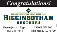 Congratulations!TEXAS BORN. TEXAS BUILT. SINCE 1881.HIGGINBOTHAMBROTHERSShawn Justiss, Mgr.(432) 263-7441l1900 E. FM 700Big Spring, TX 79720288977 Congratulations!  TEXAS BORN. TEXAS BUILT. SINCE 1881. HIGGINBOTHAM BROTHERS Shawn Justiss, Mgr. (432) 263-7441l 1900 E. FM 700 Big Spring, TX 79720 288977
