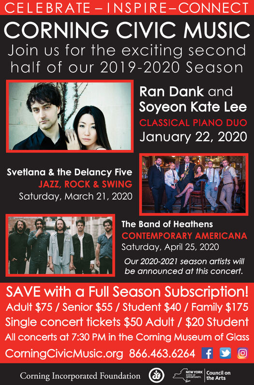 CELEBRATE - INSPIRE-CONNECTCORNING CIVIC MUSICJoin us for the exciting secondhalf of our 2019-2020 SeasonRan Dank andSoyeon Kate LeeCLASSICAL PIANO DUOJanuary 22, 2020Svetlana & the Delancy FiveJAZZ, ROCK & SWINGSaturday, March 21, 2020The Band of HeathensCONTEMPORARY AMERICANASaturday, April 25, 2020Our 2020-2021 season artists willbe announced at this concert.SAVE with a Full Season Subscription!Adult $75 / Senior $55 / Student $40 / Family $175Single concert tickets $50 Adult / $20 StudentAll concerts at 7:30 PM in the Corning Museum of GlassCorningCivicMusic.org 866.463.6264 fNEW YORK Council onthe ArtsCorning Incorporated FoundationSTATE OFOPFORTUNTY CELEBRATE - INSPIRE-CONNECT CORNING CIVIC MUSIC Join us for the exciting second half of our 2019-2020 Season Ran Dank and Soyeon Kate Lee CLASSICAL PIANO DUO January 22, 2020 Svetlana & the Delancy Five JAZZ, ROCK & SWING Saturday, March 21, 2020 The Band of Heathens CONTEMPORARY AMERICANA Saturday, April 25, 2020 Our 2020-2021 season artists will be announced at this concert. SAVE with a Full Season Subscription! Adult $75 / Senior $55 / Student $40 / Family $175 Single concert tickets $50 Adult / $20 Student All concerts at 7:30 PM in the Corning Museum of Glass CorningCivicMusic.org 866.463.6264 f NEW YORK Council on the Arts Corning Incorporated Foundation STATE OF OPFORTUNTY