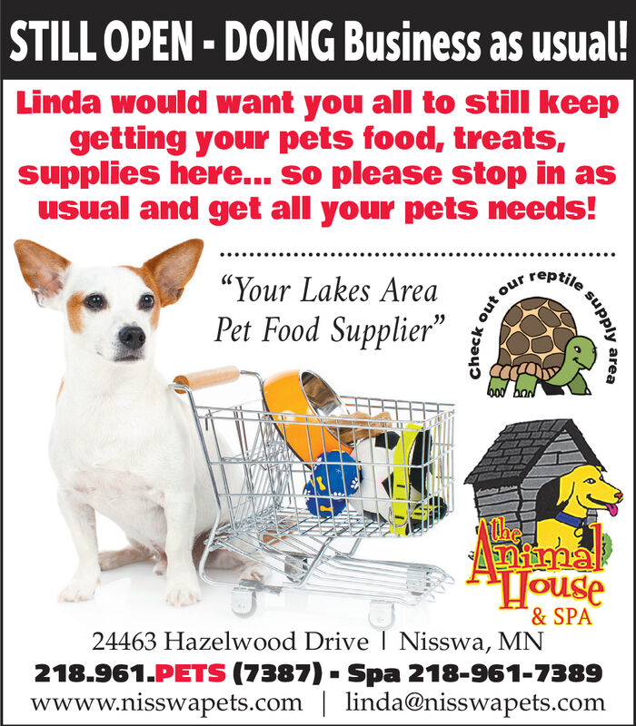 """STILL OPEN - DOING Business as usual!Linda would want you all to still keepgetting your pets food, treats,supplies here... so please stop in asusual and get all your pets needs!reptile""""Your Lakes AreaPet Food Supplier""""bodAntimaHouse& SPA24463 Hazelwood Drive I Nisswa, MN218.961.PETS (7387) - Spa 218-961-7389wwww.nisswapets.com 
