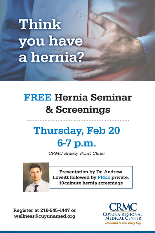Thinkyou havea hernia?FREE Hernia Seminar& ScreeningsThursday, Feb 206-7 p.m.CRMC Breezy Point ClinicPresentation by Dr. AndrewLoveitt followed by FREE private,10-minute hernia screeningsCRMCRegister at 218-545-4447 orwellness@cuyunamed.orgCUYUNA REGIONALMEDICAL CENTERDedicated to Yot. Every Day. Think you have a hernia? FREE Hernia Seminar & Screenings Thursday, Feb 20 6-7 p.m. CRMC Breezy Point Clinic Presentation by Dr. Andrew Loveitt followed by FREE private, 10-minute hernia screenings CRMC Register at 218-545-4447 or wellness@cuyunamed.org CUYUNA REGIONAL MEDICAL CENTER Dedicated to Yot. Every Day.