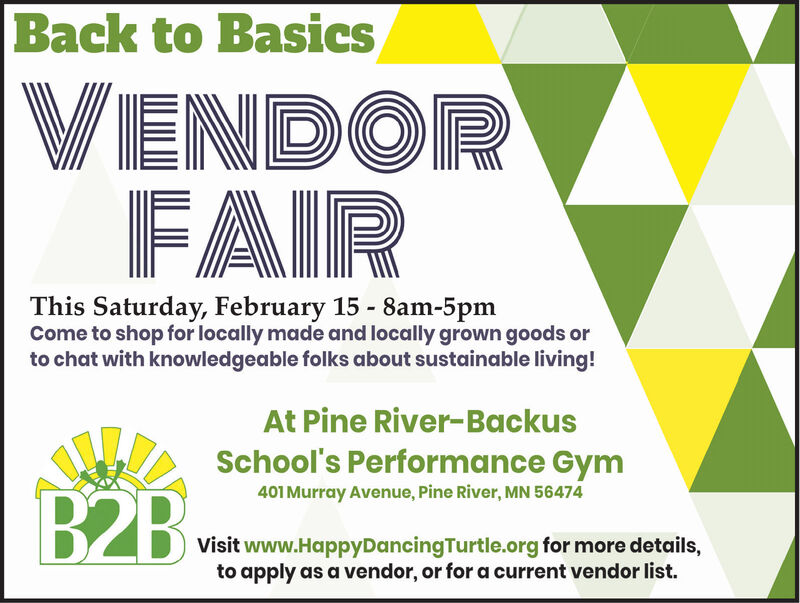 Back to BasicsVENDORFAIRThis Saturday, February 15 - 8am-5pmCome to shop for locally made and locally grown goods orto chat with knowledgeable folks about sustainable living!At Pine River-BackusSchool's Performance Gym401 Murray Avenue, Pine River, MN 56474B2BVisit www.HappyDancingTurtle.org for more details,to apply as a vendor, or for a current vendor list. Back to Basics VENDOR FAIR This Saturday, February 15 - 8am-5pm Come to shop for locally made and locally grown goods or to chat with knowledgeable folks about sustainable living! At Pine River-Backus School's Performance Gym 401 Murray Avenue, Pine River, MN 56474 B2B Visit www.HappyDancingTurtle.org for more details, to apply as a vendor, or for a current vendor list.