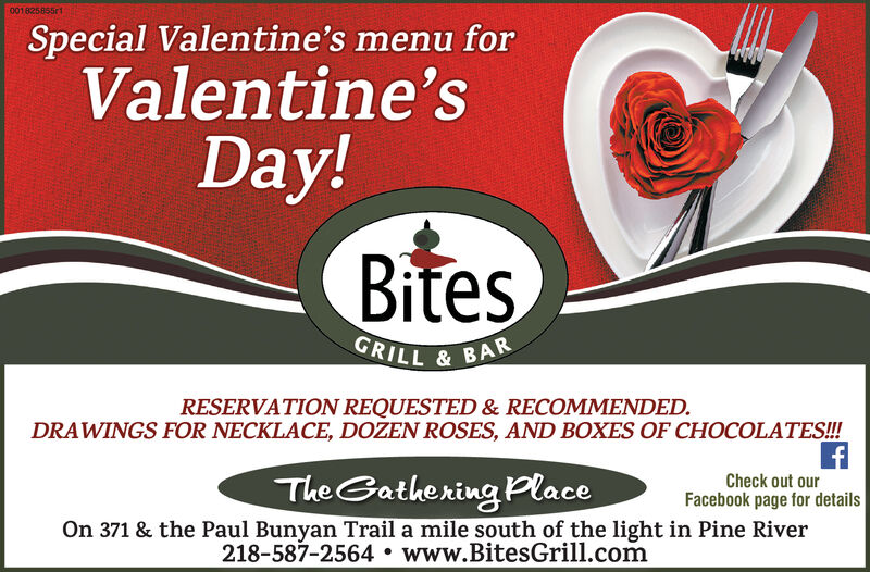 001825855r1Special Valentine's menu forValentine'sDay!BitesGRILL & BARRESERVATION REQUESTED & RECOMMENDED.DRAWINGS FOR NECKLACE, DOZEN ROSES, AND BOXES OF CHOCOLATES!!!Check out ourFacebook page for detailsOn 371 & the Paul Bunyan Trail a mile south of the light in Pine RiverThe Gathering Place218-587-2564  www.BitesGrill.com 001825855r1 Special Valentine's menu for Valentine's Day! Bites GRILL & BAR RESERVATION REQUESTED & RECOMMENDED. DRAWINGS FOR NECKLACE, DOZEN ROSES, AND BOXES OF CHOCOLATES!!! Check out our Facebook page for details On 371 & the Paul Bunyan Trail a mile south of the light in Pine River The Gathering Place 218-587-2564  www.BitesGrill.com