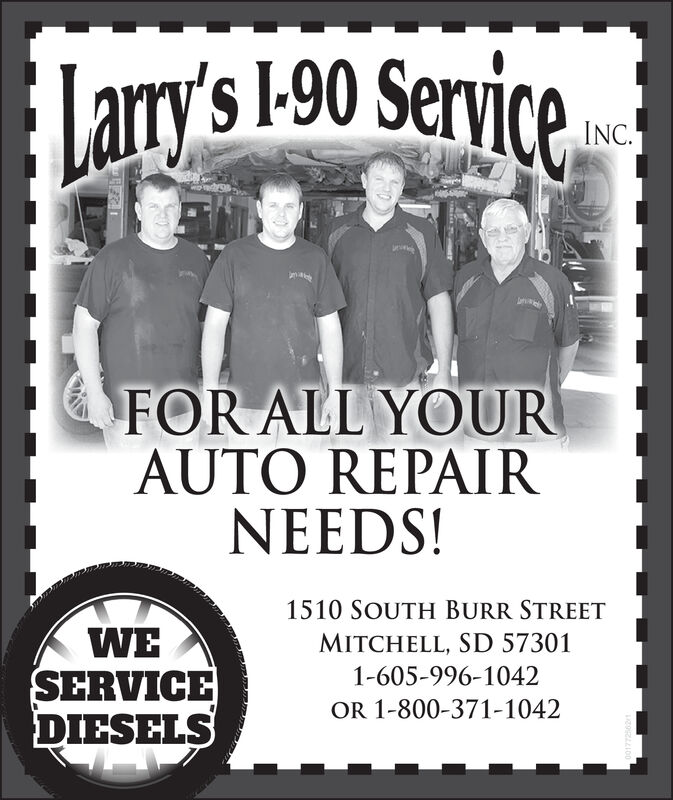 |ary's 1-90 ServiceLarryINC.FOR ALL YOURAUTO REPAIRNEEDS!1510 SOUTH BURR STREETWESERVICEDIESELSMITCHELL, SD 573011-605-996-1042OR 1-800-371-1042 |ary's 1-90 Service Larry INC. FOR ALL YOUR AUTO REPAIR NEEDS! 1510 SOUTH BURR STREET WE SERVICE DIESELS MITCHELL, SD 57301 1-605-996-1042 OR 1-800-371-1042