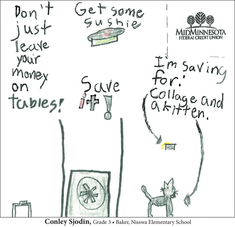 Don't Get somejustTeaveyou'rmoneyMIDMINNESOTAFEDERAL CREDIT UNIONI'm savingfor.Collage andSaveoniakitten.tables!Conley Sjodin, Grade 3  Baker, Nisswa Elementary School Don't Get some just Teave you'r money MIDMINNESOTA FEDERAL CREDIT UNION I'm saving for. Collage and Save on i akitten. tables! Conley Sjodin, Grade 3  Baker, Nisswa Elementary School