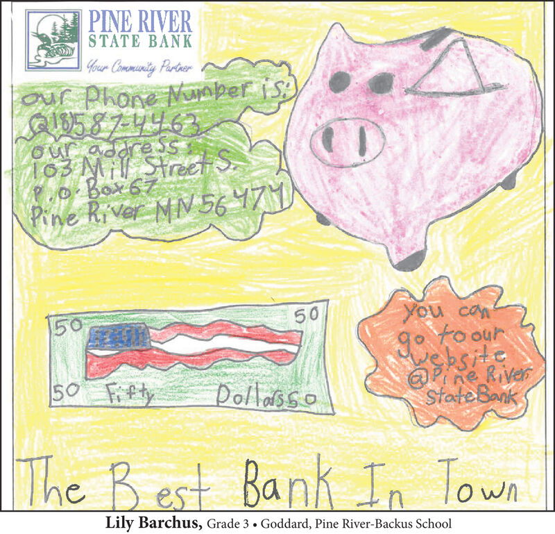 PINE RIVERSTATE BANKGour Community Partnerour Phone uaber is:)QI85874463our addre SS103 Mi| Street S.P.o Box67Pine River MN5647You confoour15050sksiteTne RiverStateBank50 FiftyDollassoThe Best Bank In TownLily Barchus, Grade 3. Goddard, Pine River-Backus School PINE RIVER STATE BANK Gour Community Partner our Phone uaber is:) QI85874463 our addre SS 103 Mi| Street S. P.o Box67 Pine River MN5647 You con foour 150 50 sksite Tne River StateBank 50 Fifty Dollasso The Best Bank In Town Lily Barchus, Grade 3. Goddard, Pine River-Backus School
