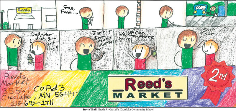 Gas,Food...ReadsIgot itfromereedsMarkDad wherdid you.Col canWe shop thereSuremoregetthis?BeedsMarket3556 I COR23C rasslake, MN 56442218-692-27|12ndReed'sMARK ETStevie Thull, Grade 5. Graceffa, Crosslake Community School Gas, Food... Reads Igot it frome reeds Mark Dad wher did you. Col can We shop there Sure more get this? Beeds Market 3556 I COR23 C rasslake, MN 56442 218-692-27|1 2nd Reed's MARK ET Stevie Thull, Grade 5. Graceffa, Crosslake Community School