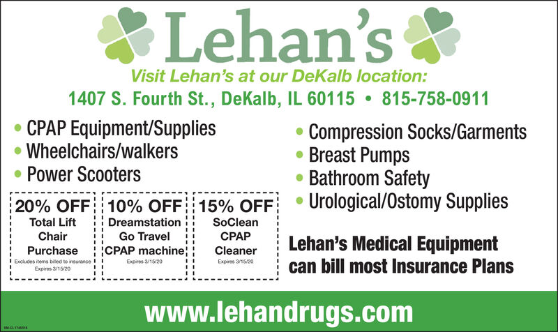 Lehan'sVisit Lehan's at our DeKalb location:1407 S. Fourth St., DeKalb, IL 60115815-758-0911CPAP Equipment/SuppliesWheelchairs/walkersPower ScootersCompression Socks/GarmentsBreast PumpsBathroom SafetyUrological/Ostomy Supplies20% OFF 10% OFF : 15 % OFFDreamstationGo TravelTotal LiftSoCleanChairCPAPLehan's Medical Equipmentcan bill most Insurance PlansPurchaseiCPAP machine;CleanerExpires 9/15/19Expires 9/15/19Excludes items billed to insuranceExpires 9/15/19I Iwww.lehandrugs.comSM.CLM Lehan's Visit Lehan's at our DeKalb location: 1407 S. Fourth St., DeKalb, IL 60115 815-758-0911 CPAP Equipment/Supplies Wheelchairs/walkers Power Scooters Compression Socks/Garments Breast Pumps Bathroom Safety Urological/Ostomy Supplies 20% OFF 10% OFF : 15 % OFF Dreamstation Go Travel Total Lift SoClean Chair CPAP Lehan's Medical Equipment can bill most Insurance Plans PurchaseiCPAP machine; Cleaner Expires 9/15/19 Expires 9/15/19 Excludes items billed to insurance Expires 9/15/19 I I www.lehandrugs.com SM.CLM